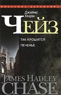 Джеймс Хедли Чейз. Собрание сочинений в 30 томах. Том 23. Так крошится печенье. Джеймс Хедли Чейз