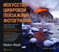 Искусство цифровой пейзажной фотографии. Майкл Фрай