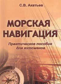 Морская навигация. Практическое пособие для яхтсменов. С. Акатьев