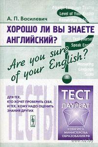 Хорошо ли Вы знаете английский? Тесты для тех, кто хочет проверить себя, и тех, кому надо оценить знания других. Александр Василевич