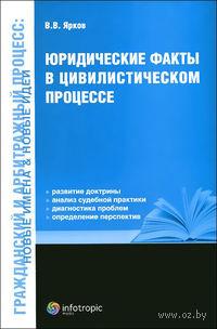 Юридические факты в цивилистическом процессе. В. Ярков