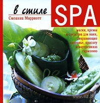 В стиле SPA. Маски, кремы и средства для ванн, сохраняющие здоровье, красоту и внутреннюю гармонию. Сюзанна Марриотт
