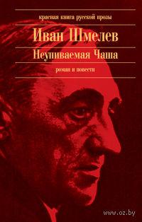 Неупиваемая Чаша. Иван Шмелев