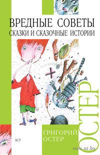 Вредные советы. Сказки и сказочные истории. Григорий Остер