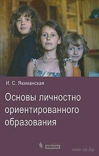 Основы личностно ориентированного образования. Ираида Якиманская