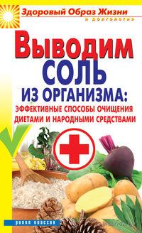 Выводим соль из организма. Эффективные способы очищения диетами и народными средствами. Ирина Ульянова