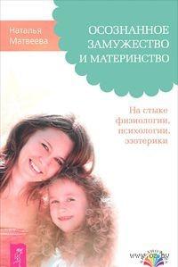 Осознанное замужество и материнство. На стыке физиологии, психологии, эзотерики. Наталья Матвеева