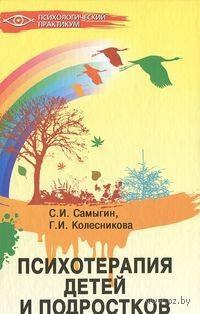 Психотерапия детей и подростков. Сергей Самыгин, Галина Колесникова