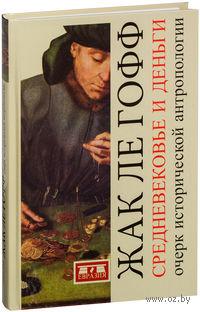 Средневековье и деньги. Очерк исторической антропологии. Жак ле Гофф