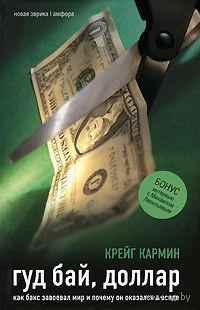 Гуд бай, доллар. Как бакс завоевал мир и почему он оказался в осаде. Крейг Кармин