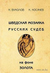 Шведская мозаика русских судеб на фоне золота. Н. Вуколов, К. Косачев