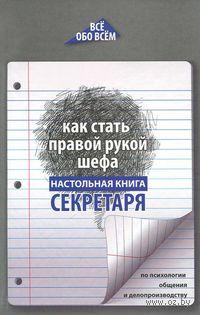 Как стать правой рукой шефа. Настольная книга секретаря по психологии общения и делопроизводству. А. Котова