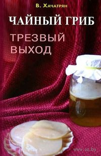 Чайный гриб. Трезвый выход. В. Хачатрян