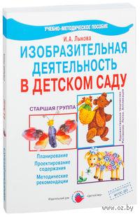 Изобразительная деятельность в детском саду. Старшая группа. Ирина Лыкова