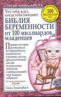 Библия беременности от 100 миллиардов младенцев. Что тебя ждет, когда тебя ожидают. Дэвид Джавербаум