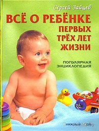 Все о ребенке первых трех лет жизни. Популярная энциклопедия. С. Зайцев