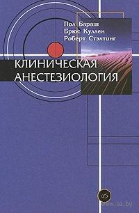 Клиническая анестезиология. Пол Бараш, Брюс Куллен, Роберт Стэлтинг
