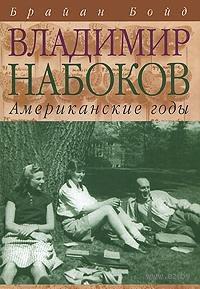 Владимир Набоков. Американские годы. Брайан Бойд