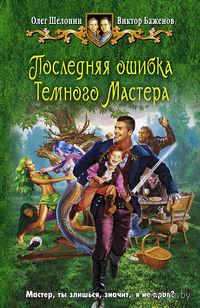 Последняя ошибка Темного Мастера. Олег Шелонин, Виктор Баженов