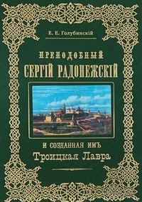 Преподобный Сергий Радонежский и созданная имъ Троицкая Лавра