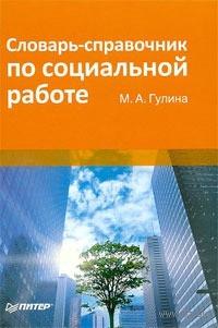 Словарь-справочник по социальной работе. М. Гулина