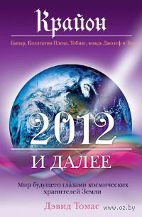 Крайон. 2012 и далее. Мир будущего глазами космических хранителей Земли. Дэвид Томас