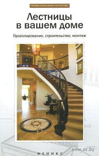 Лестницы в вашем доме. Проектирование, строительство, монтаж