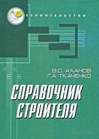 Справочник строителя. Геннадий Ткаченко, Виктор Аханов