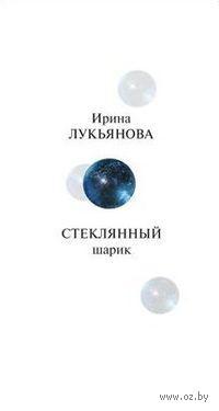 Стеклянный шарик. Ирина Лукьянова