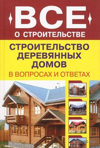 Строительство деревянных домов в вопросах и ответах