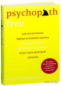 Psychopath Free. Как распознать лжеца и манипулятора среди партнеров, коллег, начальников и не стать жертвой обмана