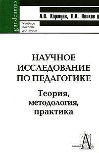Научное исследование по педагогике. Теория, методология, практика. Андрей Коржуев, Владимир Попков
