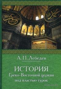 История Греко-Восточной церкви под властью турок. Алексей Лебедев