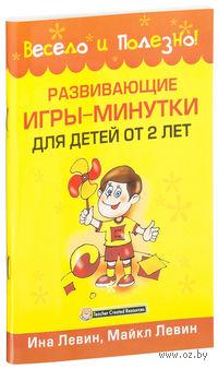 Развивающие игры-минутки для детей от 2 лет. Ина Левин, Майкл Левин