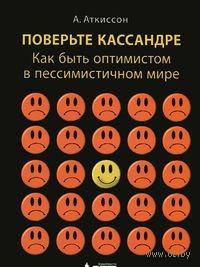 Поверьте Кассандре. Как быть оптимистом в пессимистичном мире. А. Аткиссон