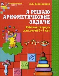 Я решаю арифметические задачи. Рабочая тетрадь для детей 5-7 лет. Елена Колесникова