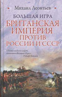 Большая игра. Британская империя против России и СССР. Михаил Леонтьев