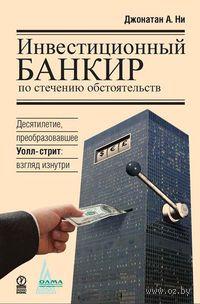 Инвестиционный банкир по стечению обстоятельств. Десятилетие, преобразовавшее Уолл-стрит. Взгляд изнутри. Джонатан Ни