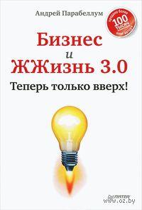 Бизнес и ЖЖизнь 3.0. Теперь только вверх!. Андрей Парабеллум