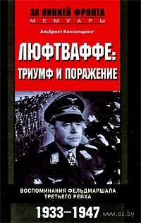 Люфтваффе: триумф и поражение. Воспоминания фельдмаршала Третьего рейха. Альбрехт Кессельринг