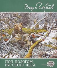 Под пологом русского леса. Вадим Горбатов