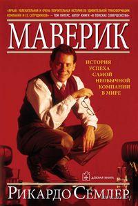 Маверик. История успеха самой необычной компании в мире. Р. Семлер