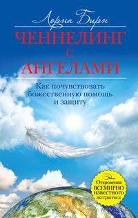 Ченнелинг с ангелами. Как почувствовать божественную помощь и защиту. Лорна Бирн
