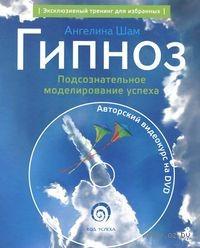 Гипноз. Подсознательное моделирование успеха (+ DVD-ROM). Ангелина Шам