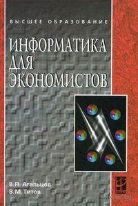 Информатика для экономистов. Виктор Агальцов, Виктор Титов