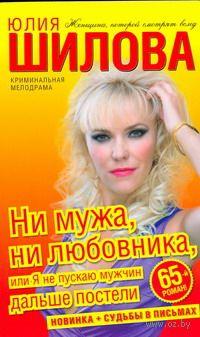 Ни мужа, ни любовника, или Я не пускаю мужчин дальше постели (м). Юлия Шилова