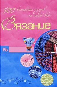 Вязание. 500 волшебных узоров на любой вкус. М. Балашова