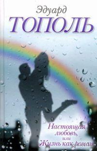 Настоящая любовь, или Жизнь как роман. Эдуард Тополь