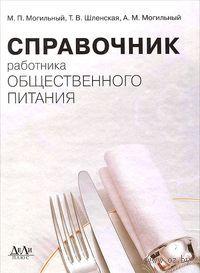 Справочник работника общественного питания. Татьяна Шленская, М. Могильный, А. Могильный