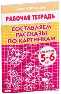 Составляем рассказы по картинкам. Тетрадь. Елена Бортникова